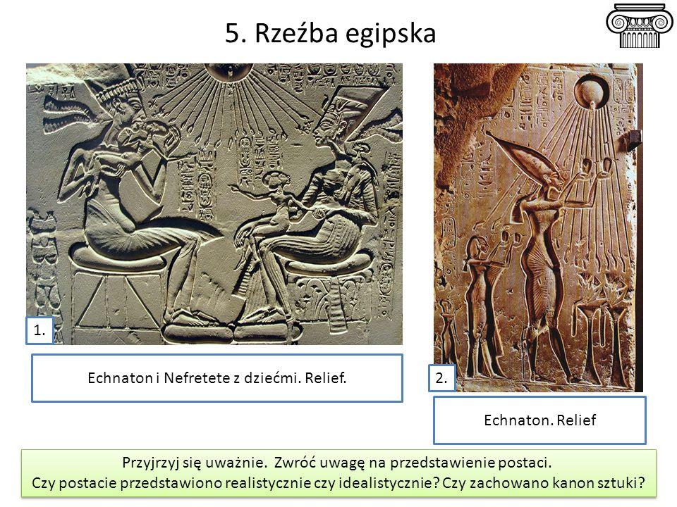 5. Rzeźba egipska Przyjrzyj się uważnie. Zwróć uwagę na przedstawienie postaci. Czy postacie przedstawiono realistycznie czy idealistycznie? Czy zacho