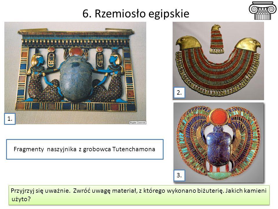 6. Rzemiosło egipskie Fragmenty naszyjnika z grobowca Tutenchamona 1. 2. Przyjrzyj się uważnie. Zwróć uwagę materiał, z którego wykonano biżuterię. Ja