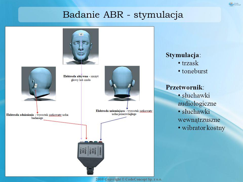 Badanie ABR - stymulacja Stymulacja: trzask toneburst Przetwornik: słuchawki audiologiczne słuchawki wewnątrzuszne wibrator kostny 2009 Copyright © Co