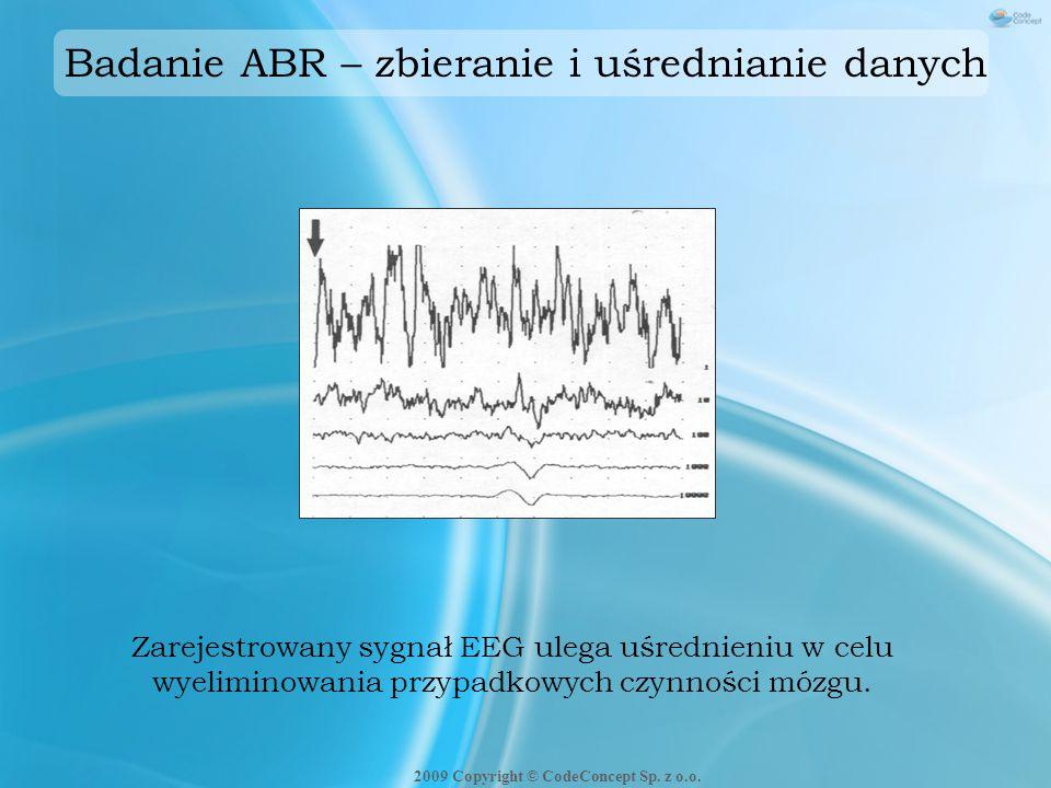 Badanie ABR – zbieranie i uśrednianie danych Zarejestrowany sygnał EEG ulega uśrednieniu w celu wyeliminowania przypadkowych czynności mózgu. 2009 Cop