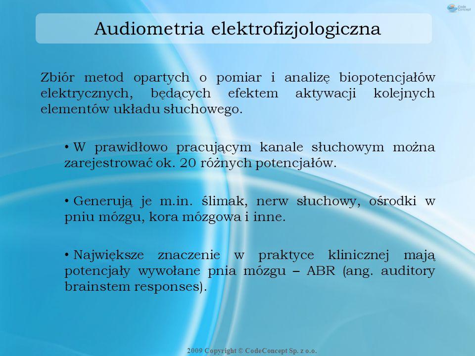Audiometria elektrofizjologiczna Biopotencjały zbierane z błony bębenkowej: ECoG – elektrokochleografia Biopotencjały zbierane z powierzchni głowy pacjenta ABR - potencjały wywołane pnia mózgu (wczesne) (1-12ms po podaniu bodźca) MLR - potencjały średniolatencyjne (12-50ms po podaniu bodźca) CERA - badanie odpowiedzi korowych (50-300ms po podaniu bodźca) CNV - potencjały późne (300-1000ms po podaniu bodźca) 2009 Copyright © CodeConcept Sp.