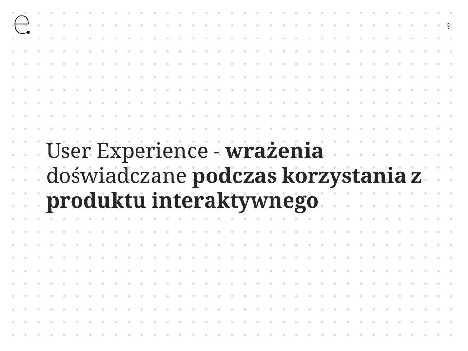 9 User Experience - wrażenia doświadczane podczas korzystania z produktu interaktywnego