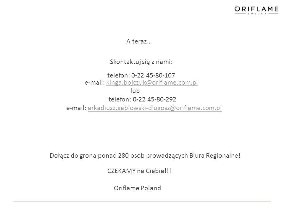 A teraz… Skontaktuj się z nami: telefon: 0-22 45-80-107 e-mail: kinga.bojczuk@oriflame.com.plkinga.bojczuk@oriflame.com.pl lub telefon: 0-22 45-80-292 e-mail: arkadiusz.gablowski-dlugosz@oriflame.com.plarkadiusz.gablowski-dlugosz@oriflame.com.pl Dołącz do grona ponad 280 osób prowadzących Biura Regionalne.