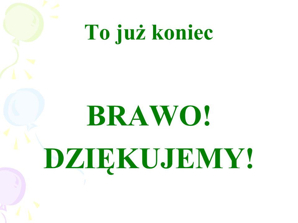 To już koniec BRAWO! DZIĘKUJEMY!