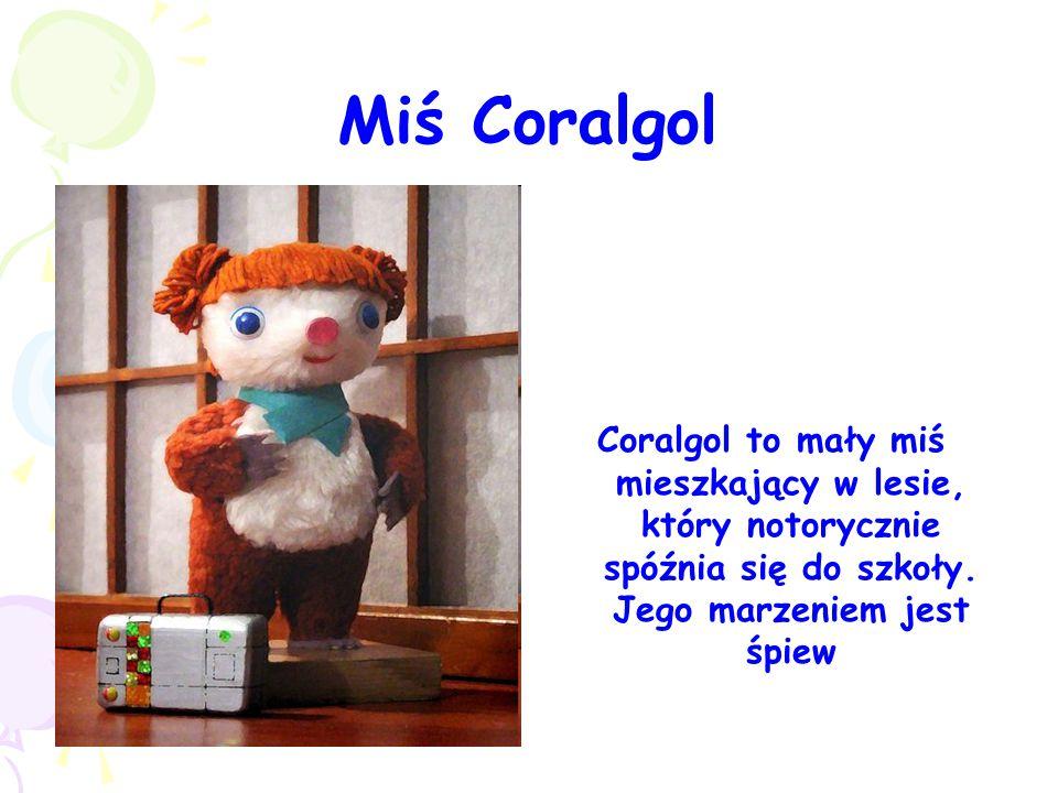 Miś Coralgol Coralgol to mały miś mieszkający w lesie, który notorycznie spóźnia się do szkoły. Jego marzeniem jest śpiew