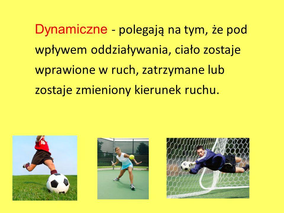 Dynamiczne - polegają na tym, że pod wpływem oddziaływania, ciało zostaje wprawione w ruch, zatrzymane lub zostaje zmieniony kierunek ruchu.