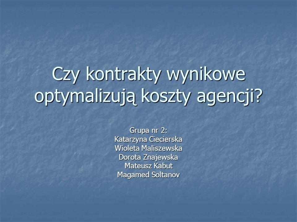Czy kontrakty wynikowe optymalizują koszty agencji? Grupa nr 2: Katarzyna Ciecierska Wioleta Maliszewska Dorota Znajewska Mateusz Kabut Magamed Soltan