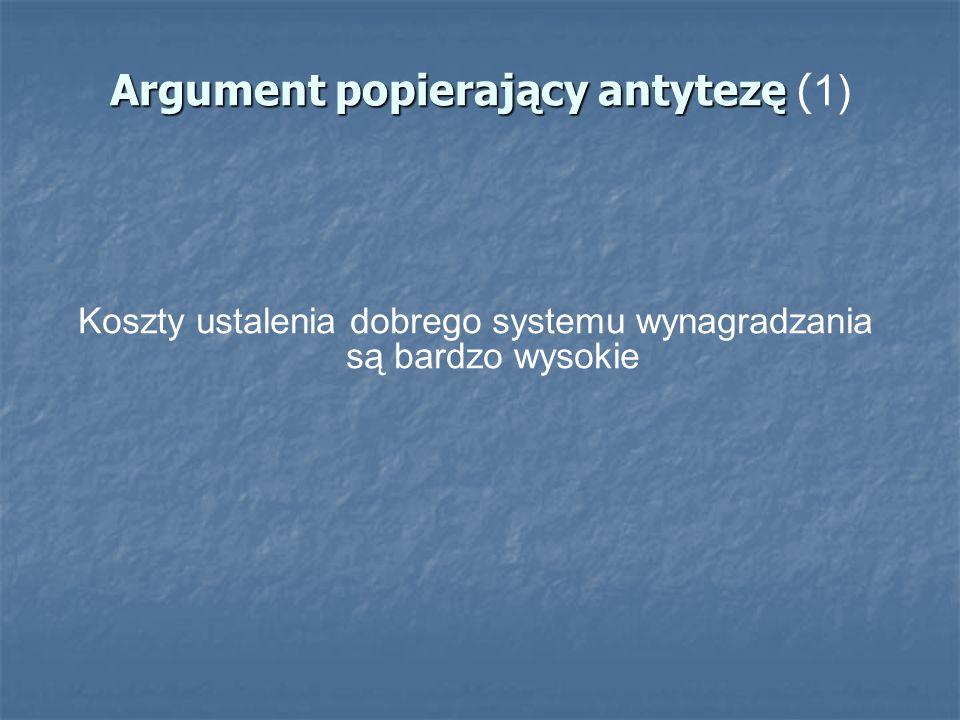 Argument popierający antytezę Argument popierający antytezę ( 1) Koszty ustalenia dobrego systemu wynagradzania są bardzo wysokie