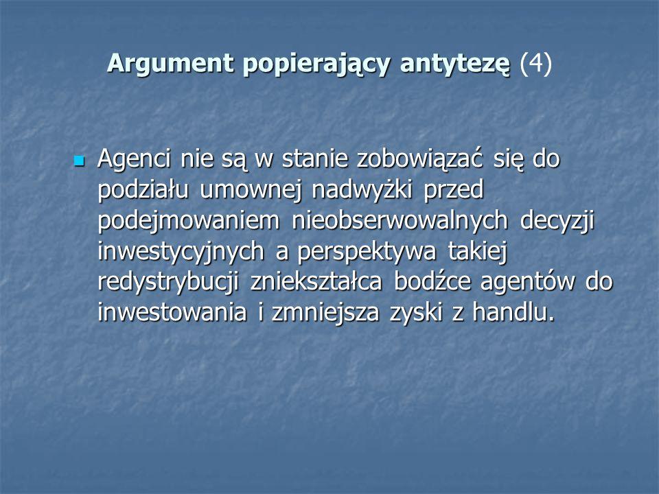 Argument popierający antytezę Argument popierający antytezę (4) Agenci nie są w stanie zobowiązać się do podziału umownej nadwyżki przed podejmowaniem
