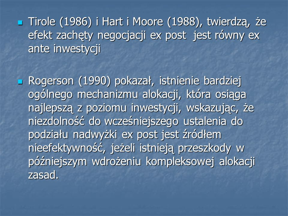 Tirole (1986) i Hart i Moore (1988), twierdzą, że efekt zachęty negocjacji ex post jest równy ex ante inwestycji Tirole (1986) i Hart i Moore (1988), twierdzą, że efekt zachęty negocjacji ex post jest równy ex ante inwestycji Rogerson (1990) pokazał, istnienie bardziej ogólnego mechanizmu alokacji, która osiąga najlepszą z poziomu inwestycji, wskazując, że niezdolność do wcześniejszego ustalenia do podziału nadwyżki ex post jest źródłem nieefektywność, jeżeli istnieją przeszkody w późniejszym wdrożeniu kompleksowej alokacji zasad.