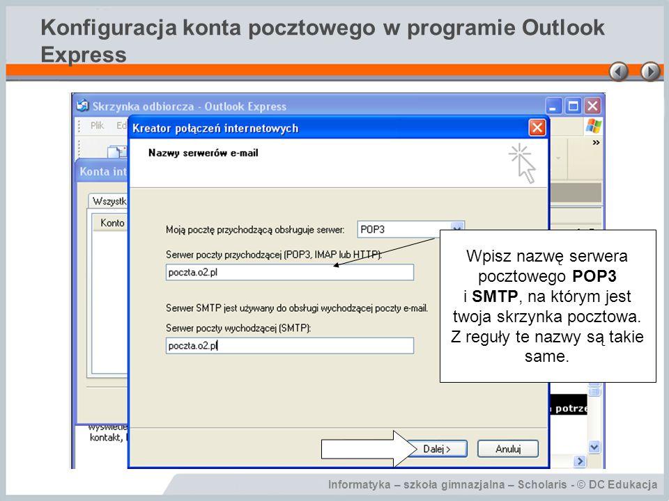 Informatyka – szkoła gimnazjalna – Scholaris - © DC Edukacja Konfiguracja konta pocztowego w programie Outlook Express Wpisz nazwę serwera pocztowego
