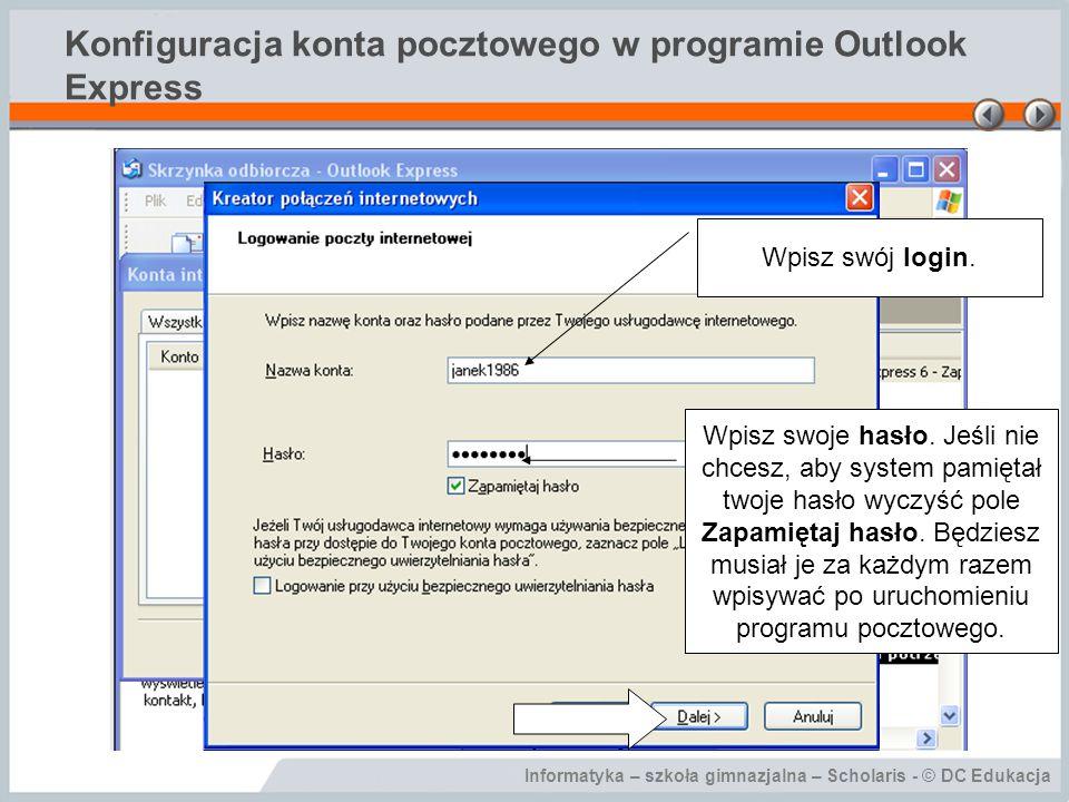 Informatyka – szkoła gimnazjalna – Scholaris - © DC Edukacja Konfiguracja konta pocztowego w programie Outlook Express Wpisz swój login. Wpisz swoje h