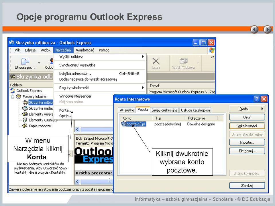 Informatyka – szkoła gimnazjalna – Scholaris - © DC Edukacja Opcje programu Outlook Express W menu Narzędzia kliknij Konta. Kliknij dwukrotnie wybrane