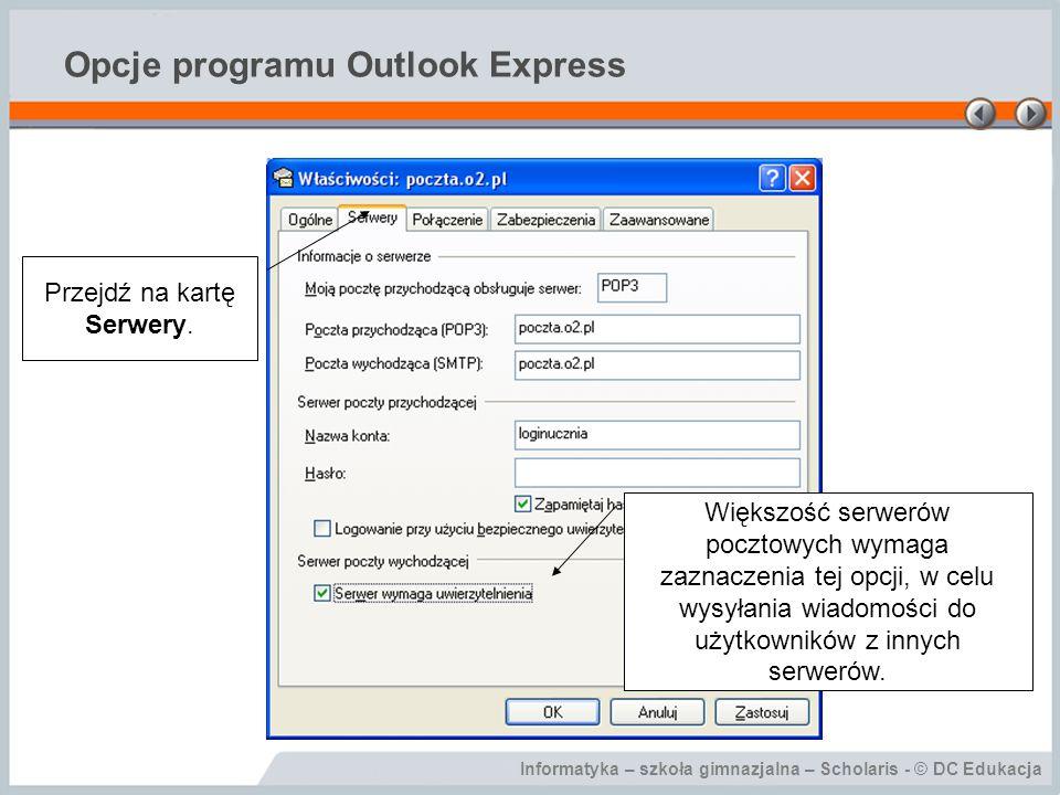 Informatyka – szkoła gimnazjalna – Scholaris - © DC Edukacja Opcje programu Outlook Express Przejdź na kartę Serwery. Większość serwerów pocztowych wy