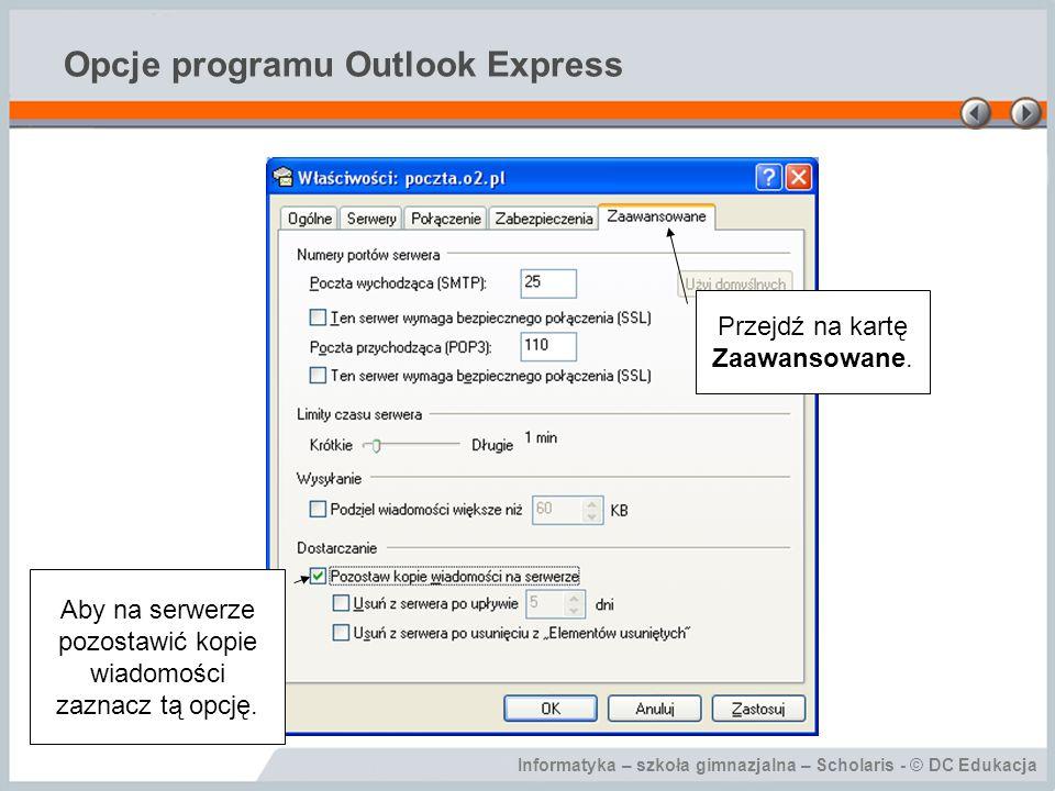 Informatyka – szkoła gimnazjalna – Scholaris - © DC Edukacja Opcje programu Outlook Express Przejdź na kartę Zaawansowane. Aby na serwerze pozostawić
