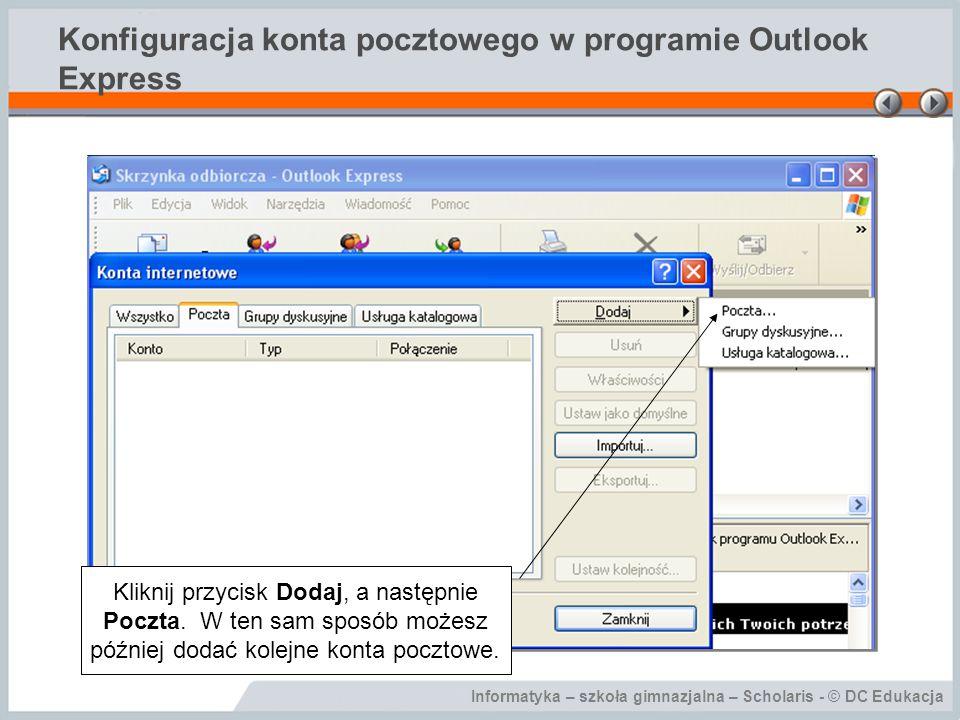 Informatyka – szkoła gimnazjalna – Scholaris - © DC Edukacja Konfiguracja konta pocztowego w programie Outlook Express Kliknij przycisk Dodaj, a nastę