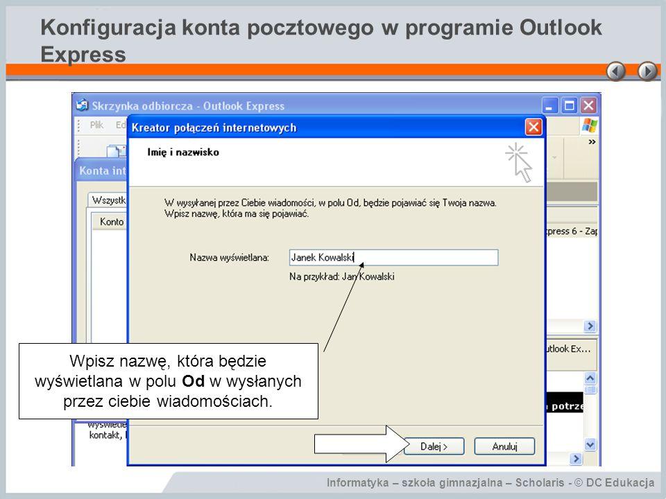 Informatyka – szkoła gimnazjalna – Scholaris - © DC Edukacja Konfiguracja konta pocztowego w programie Outlook Express Wpisz nazwę, która będzie wyświ