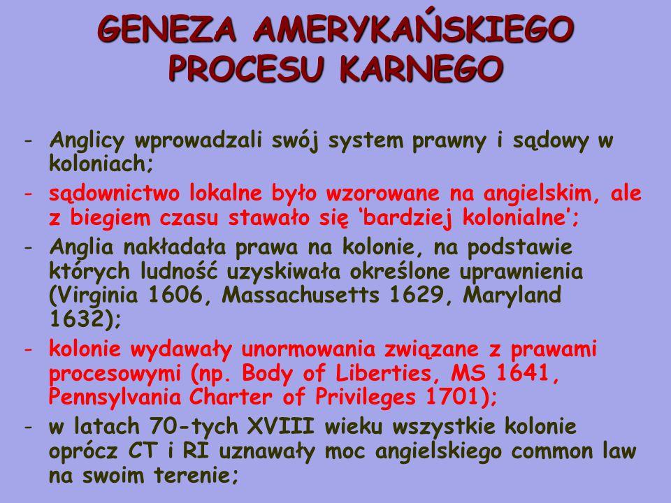 GENEZA AMERYKAŃSKIEGO PROCESU KARNEGO -Anglicy wprowadzali swój system prawny i sądowy w koloniach; -sądownictwo lokalne było wzorowane na angielskim, ale z biegiem czasu stawało się 'bardziej kolonialne'; -Anglia nakładała prawa na kolonie, na podstawie których ludność uzyskiwała określone uprawnienia (Virginia 1606, Massachusetts 1629, Maryland 1632); -kolonie wydawały unormowania związane z prawami procesowymi (np.
