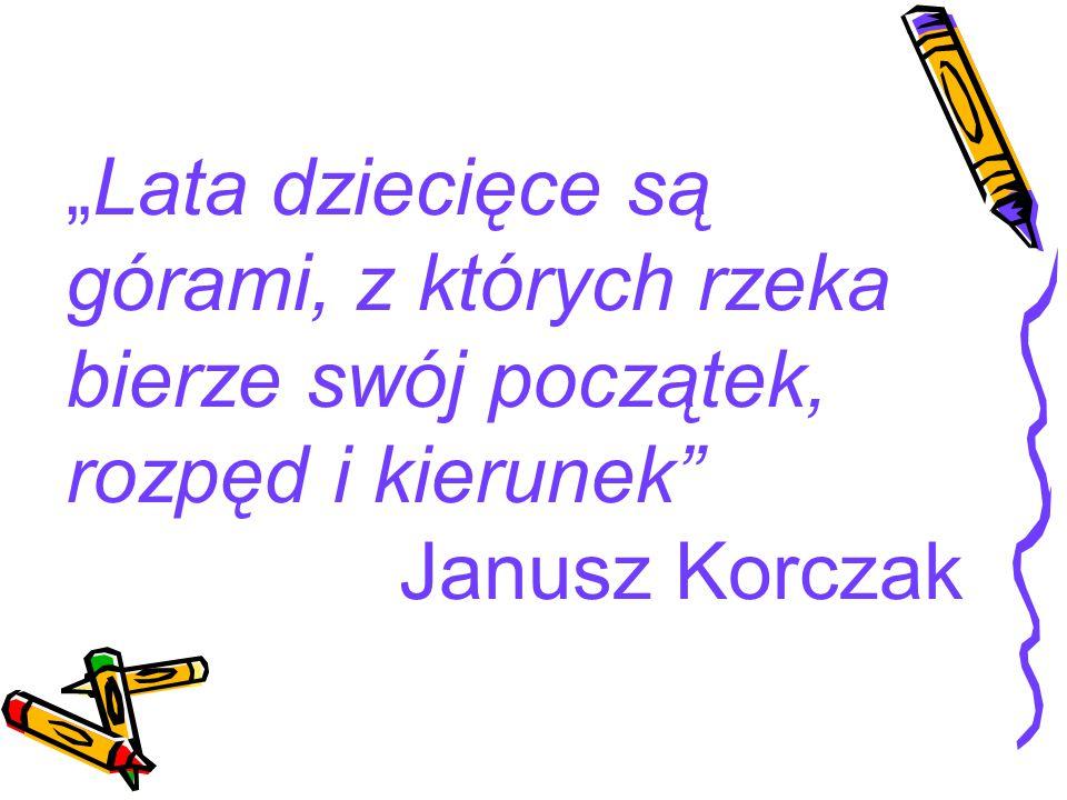 """""""Lata dziecięce są górami, z których rzeka bierze swój początek, rozpęd i kierunek"""" Janusz Korczak"""
