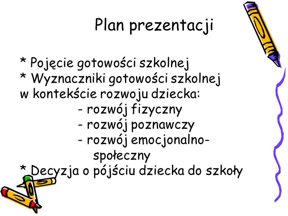 Plan prezentacji * Pojęcie gotowości szkolnej * Wyznaczniki gotowości szkolnej w kontekście rozwoju dziecka: - rozwój fizyczny - rozwój poznawczy - ro