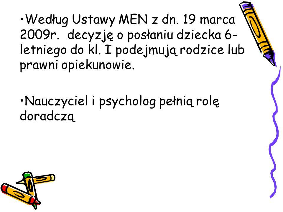 Według Ustawy MEN z dn. 19 marca 2009r. decyzję o posłaniu dziecka 6- letniego do kl. I podejmują rodzice lub prawni opiekunowie. Nauczyciel i psychol