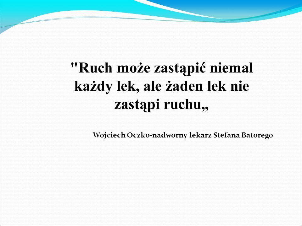 """Ruch może zastąpić niemal każdy lek, ale żaden lek nie zastąpi ruchu"""" Wojciech Oczko-nadworny lekarz Stefana Batorego"""