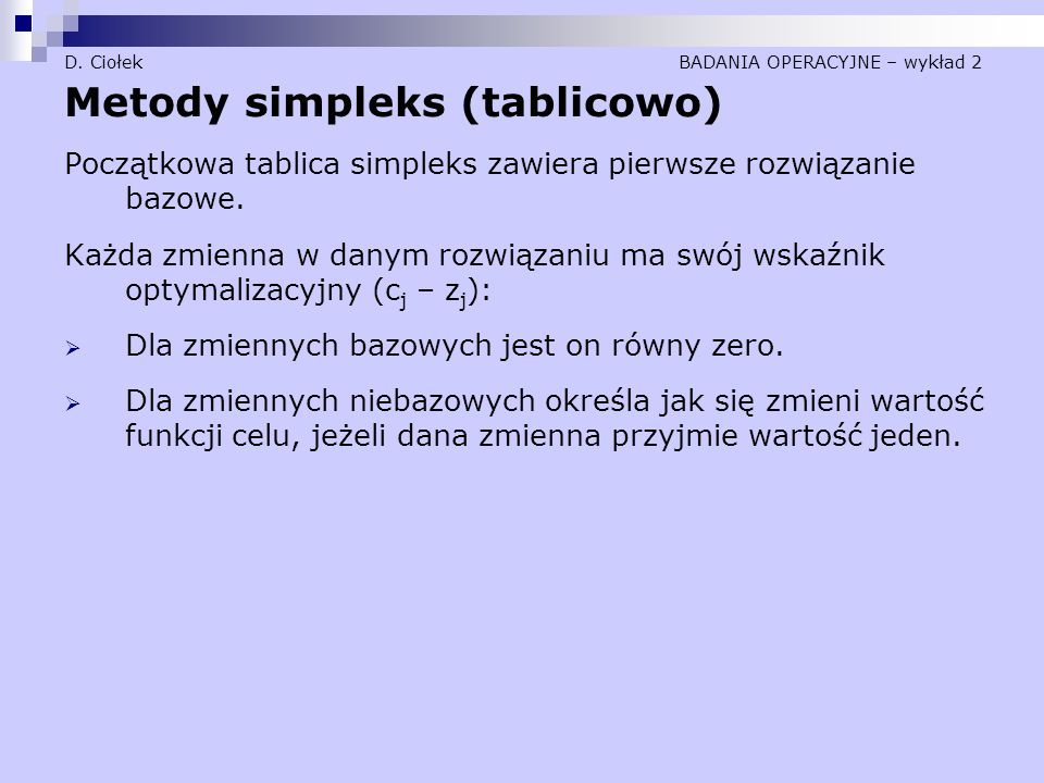 D. Ciołek BADANIA OPERACYJNE – wykład 2 Metody simpleks (tablicowo) Początkowa tablica simpleks zawiera pierwsze rozwiązanie bazowe. Każda zmienna w d
