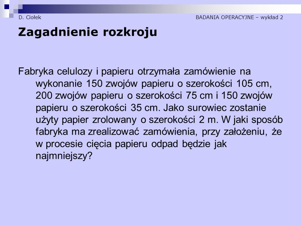 D. Ciołek BADANIA OPERACYJNE – wykład 2 Zagadnienie rozkroju Fabryka celulozy i papieru otrzymała zamówienie na wykonanie 150 zwojów papieru o szeroko