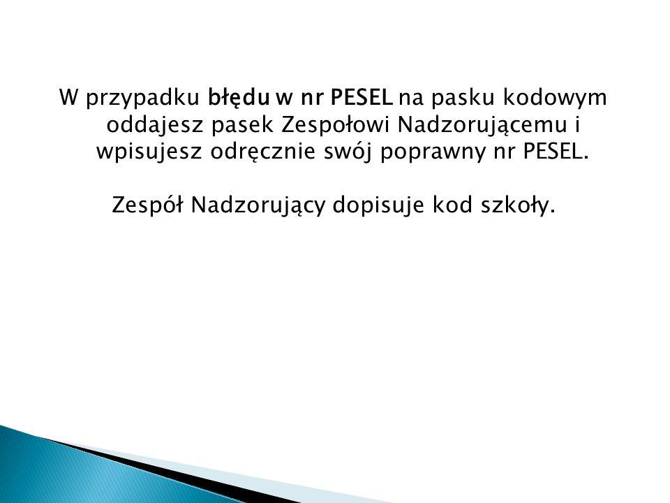 W przypadku błędu w nr PESEL na pasku kodowym oddajesz pasek Zespołowi Nadzorującemu i wpisujesz odręcznie swój poprawny nr PESEL.