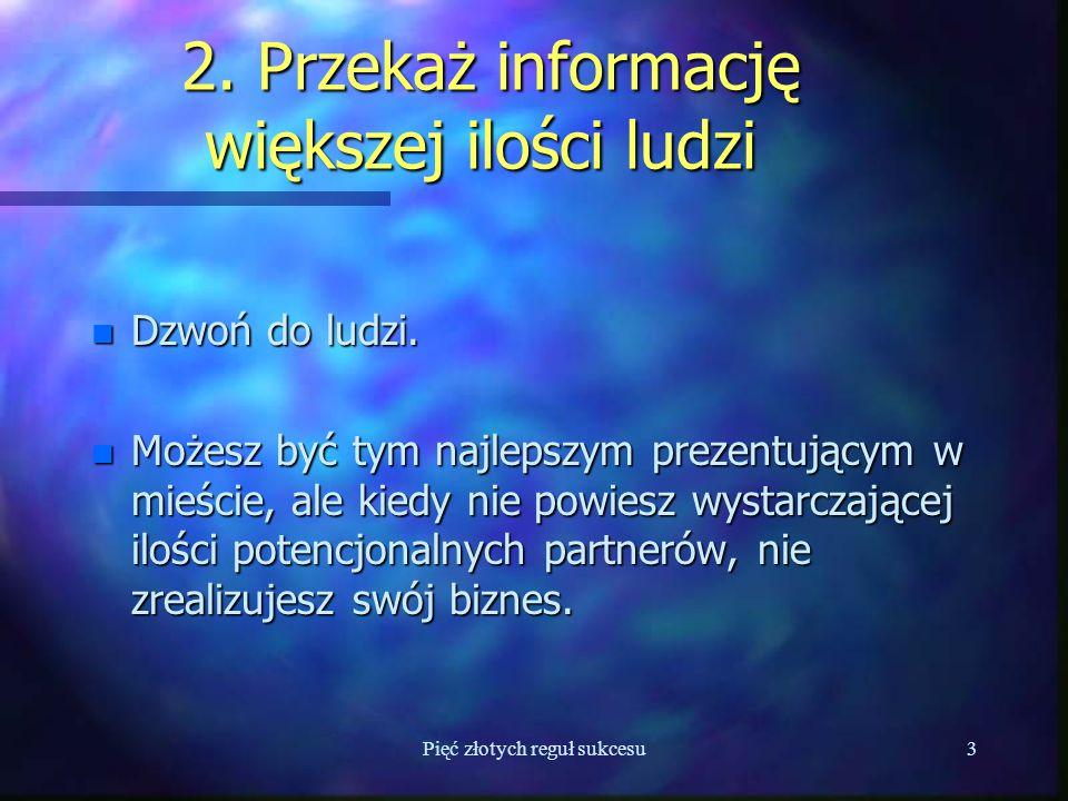 Pięć złotych reguł sukcesu3 2. Przekaż informację większej ilości ludzi 2.