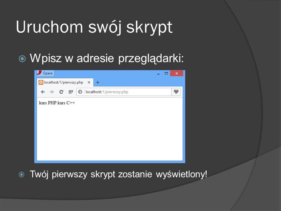 Uruchom swój skrypt  Wpisz w adresie przeglądarki:  Twój pierwszy skrypt zostanie wyświetlony!