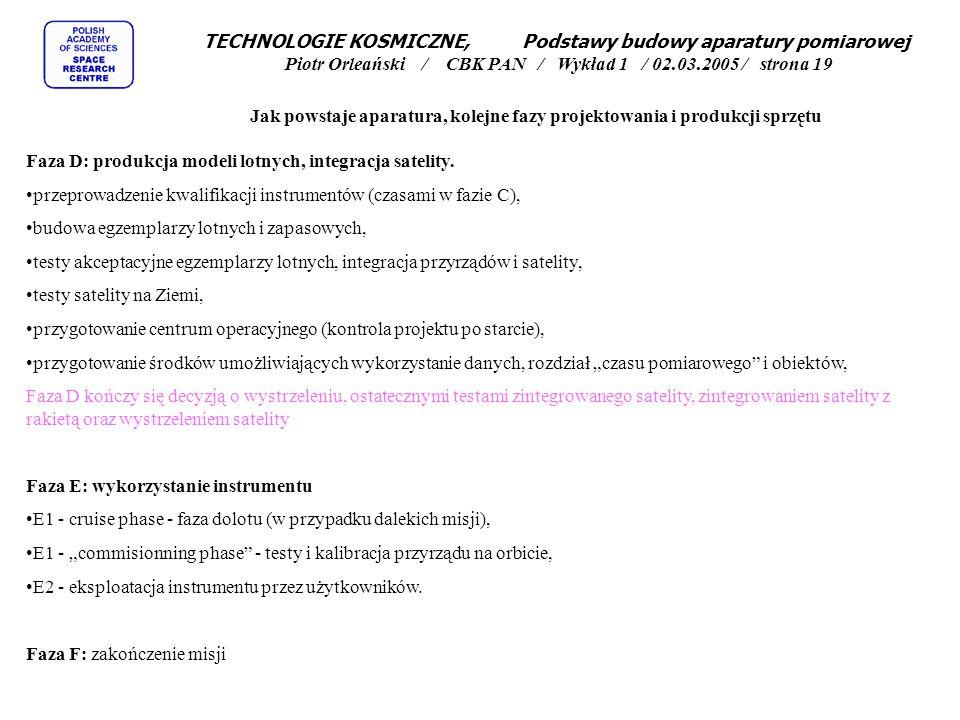 TECHNOLOGIE KOSMICZNE, Podstawy budowy aparatury pomiarowej Piotr Orleański / CBK PAN / Wykład 1 / 02.03.2005 / strona 19 Jak powstaje aparatura, kolejne fazy projektowania i produkcji sprzętu Faza D: produkcja modeli lotnych, integracja satelity.
