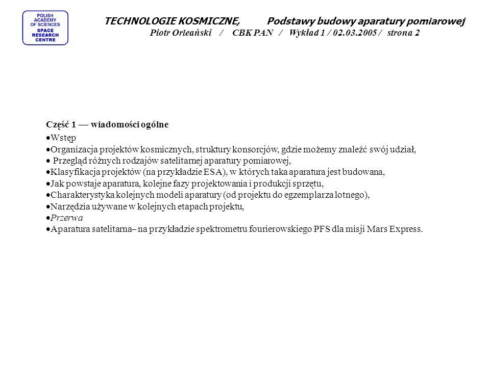 TECHNOLOGIE KOSMICZNE, Podstawy budowy aparatury pomiarowej Piotr Orleański / CBK PAN / Wykład 1 / 02.03.2005 / strona 2 Część 1 –– wiadomości ogólne  Wstęp  Organizacja projektów kosmicznych, struktury konsorcjów, gdzie możemy znaleźć swój udział,  Przegląd różnych rodzajów satelitarnej aparatury pomiarowej,  Klasyfikacja projektów (na przykładzie ESA), w których taka aparatura jest budowana,  Jak powstaje aparatura, kolejne fazy projektowania i produkcji sprzętu,  Charakterystyka kolejnych modeli aparatury (od projektu do egzemplarza lotnego),  Narzędzia używane w kolejnych etapach projektu,  Przerwa  Aparatura satelitarna– na przykładzie spektrometru fourierowskiego PFS dla misji Mars Express.