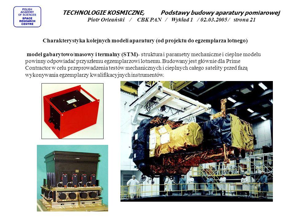 TECHNOLOGIE KOSMICZNE, Podstawy budowy aparatury pomiarowej Piotr Orleański / CBK PAN / Wykład 1 / 02.03.2005 / strona 21 Charakterystyka kolejnych modeli aparatury (od projektu do egzemplarza lotnego) model gabarytowo/masowy i termalny (STM)- struktura i parametry mechaniczne i cieplne modelu powinny odpowiadać przyszłemu egzemplarzowi lotnemu.