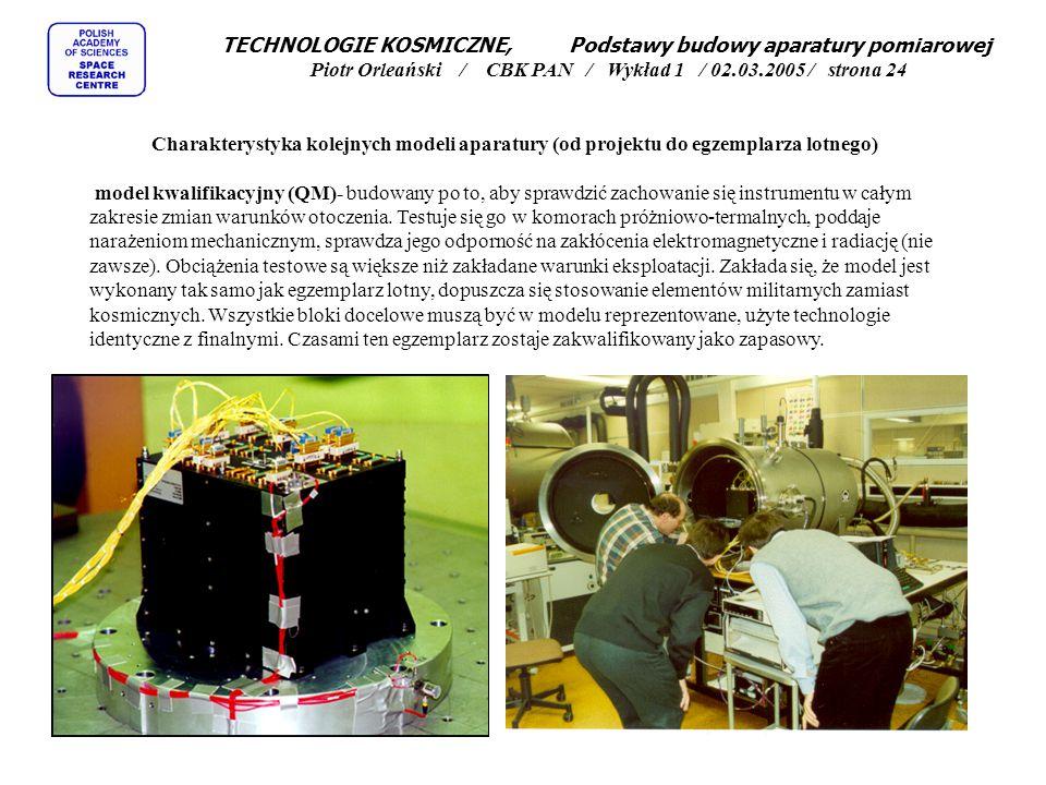 TECHNOLOGIE KOSMICZNE, Podstawy budowy aparatury pomiarowej Piotr Orleański / CBK PAN / Wykład 1 / 02.03.2005 / strona 24 Charakterystyka kolejnych modeli aparatury (od projektu do egzemplarza lotnego) model kwalifikacyjny (QM)- budowany po to, aby sprawdzić zachowanie się instrumentu w całym zakresie zmian warunków otoczenia.