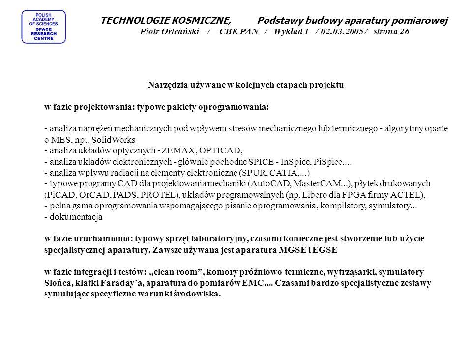 TECHNOLOGIE KOSMICZNE, Podstawy budowy aparatury pomiarowej Piotr Orleański / CBK PAN / Wykład 1 / 02.03.2005 / strona 26 Narzędzia używane w kolejnych etapach projektu w fazie projektowania: typowe pakiety oprogramowania: - analiza naprężeń mechanicznych pod wpływem stresów mechanicznego lub termicznego - algorytmy oparte o MES, np..