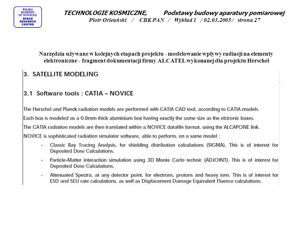 TECHNOLOGIE KOSMICZNE, Podstawy budowy aparatury pomiarowej Piotr Orleański / CBK PAN / Wykład 1 / 02.03.2005 / strona 27 Narzędzia używane w kolejnych etapach projektu - modelowanie wpływy radiacji na elementy elektroniczne - fragment dokumentacji firmy ALCATEL wykonanej dla projektu Herschel