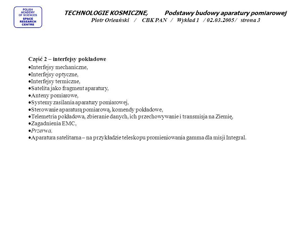 TECHNOLOGIE KOSMICZNE, Podstawy budowy aparatury pomiarowej Piotr Orleański / CBK PAN / Wykład 1 / 02.03.2005 / strona 3 Część 2 – interfejsy pokładowe  Interfejsy mechaniczne,  Interfejsy optyczne,  Interfejsy termiczne,  Satelita jako fragment aparatury,  Anteny pomiarowe,  Systemy zasilania aparatury pomiarowej,  Sterowanie aparaturą pomiarową, komendy pokładowe,  Telemetria pokładowa, zbieranie danych, ich przechowywanie i transmisja na Ziemię,  Zagadnienia EMC,  Przerwa,  Aparatura satelitarna – na przykładzie teleskopu promieniowania gamma dla misji Integral.