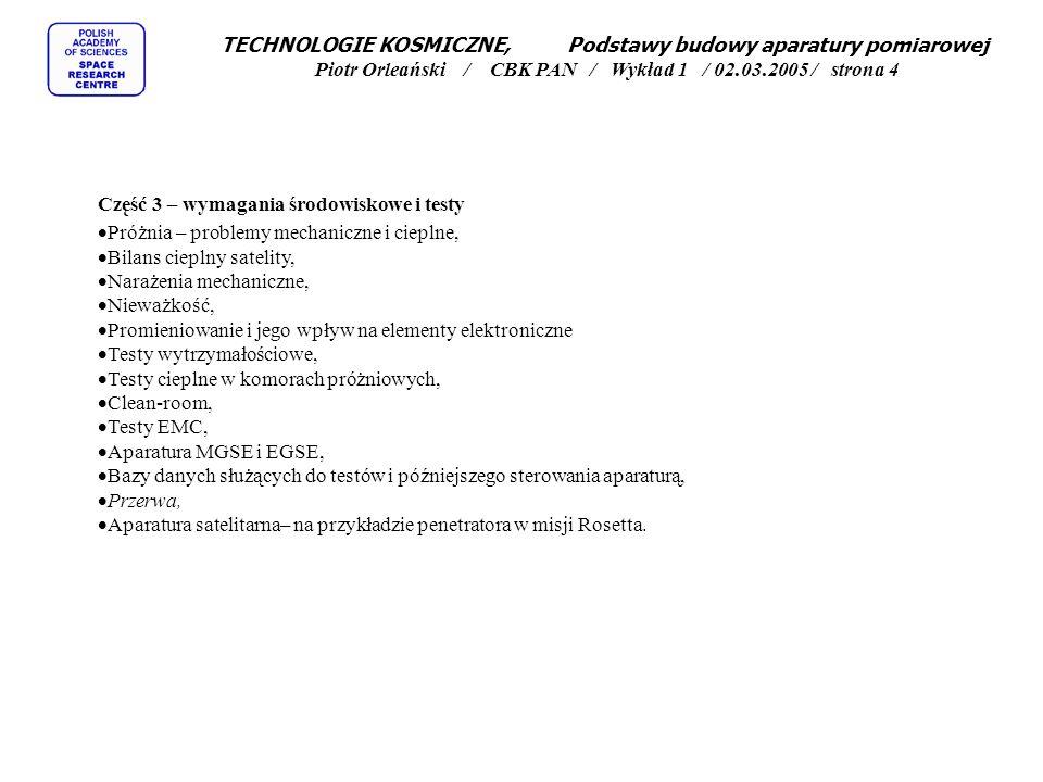 TECHNOLOGIE KOSMICZNE, Podstawy budowy aparatury pomiarowej Piotr Orleański / CBK PAN / Wykład 1 / 02.03.2005 / strona 4 Część 3 – wymagania środowiskowe i testy  Próżnia – problemy mechaniczne i cieplne,  Bilans cieplny satelity,  Narażenia mechaniczne,  Nieważkość,  Promieniowanie i jego wpływ na elementy elektroniczne  Testy wytrzymałościowe,  Testy cieplne w komorach próżniowych,  Clean-room,  Testy EMC,  Aparatura MGSE i EGSE,  Bazy danych służących do testów i późniejszego sterowania aparaturą,  Przerwa,  Aparatura satelitarna– na przykładzie penetratora w misji Rosetta.
