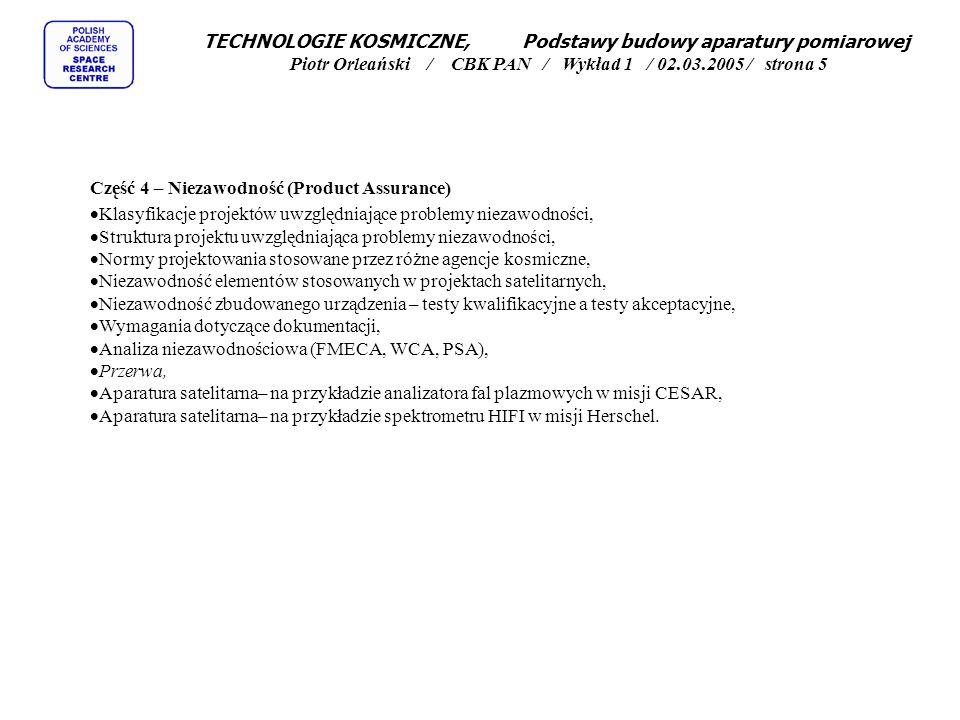 TECHNOLOGIE KOSMICZNE, Podstawy budowy aparatury pomiarowej Piotr Orleański / CBK PAN / Wykład 1 / 02.03.2005 / strona 5 Część 4 – Niezawodność (Product Assurance)  Klasyfikacje projektów uwzględniające problemy niezawodności,  Struktura projektu uwzględniająca problemy niezawodności,  Normy projektowania stosowane przez różne agencje kosmiczne,  Niezawodność elementów stosowanych w projektach satelitarnych,  Niezawodność zbudowanego urządzenia – testy kwalifikacyjne a testy akceptacyjne,  Wymagania dotyczące dokumentacji,  Analiza niezawodnościowa (FMECA, WCA, PSA),  Przerwa,  Aparatura satelitarna– na przykładzie analizatora fal plazmowych w misji CESAR,  Aparatura satelitarna– na przykładzie spektrometru HIFI w misji Herschel.