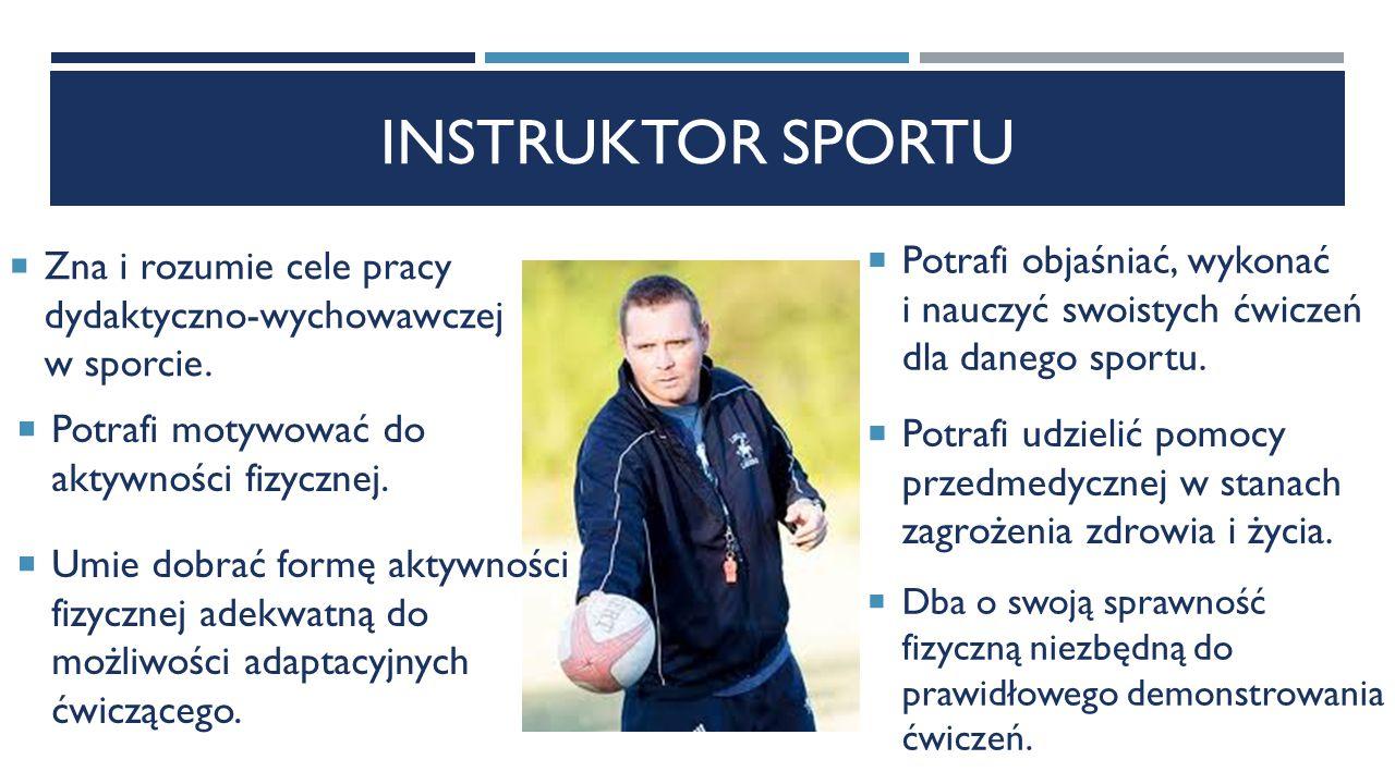 INSTRUKTOR SPORTU  Zna i rozumie cele pracy dydaktyczno-wychowawczej w sporcie.