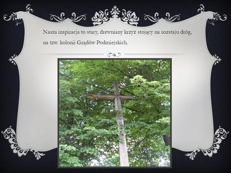 Nasza inspiracja to stary, drewniany krzyż stojący na rozstaju dróg, na tzw. kolonii Grądów Podmiejskich.