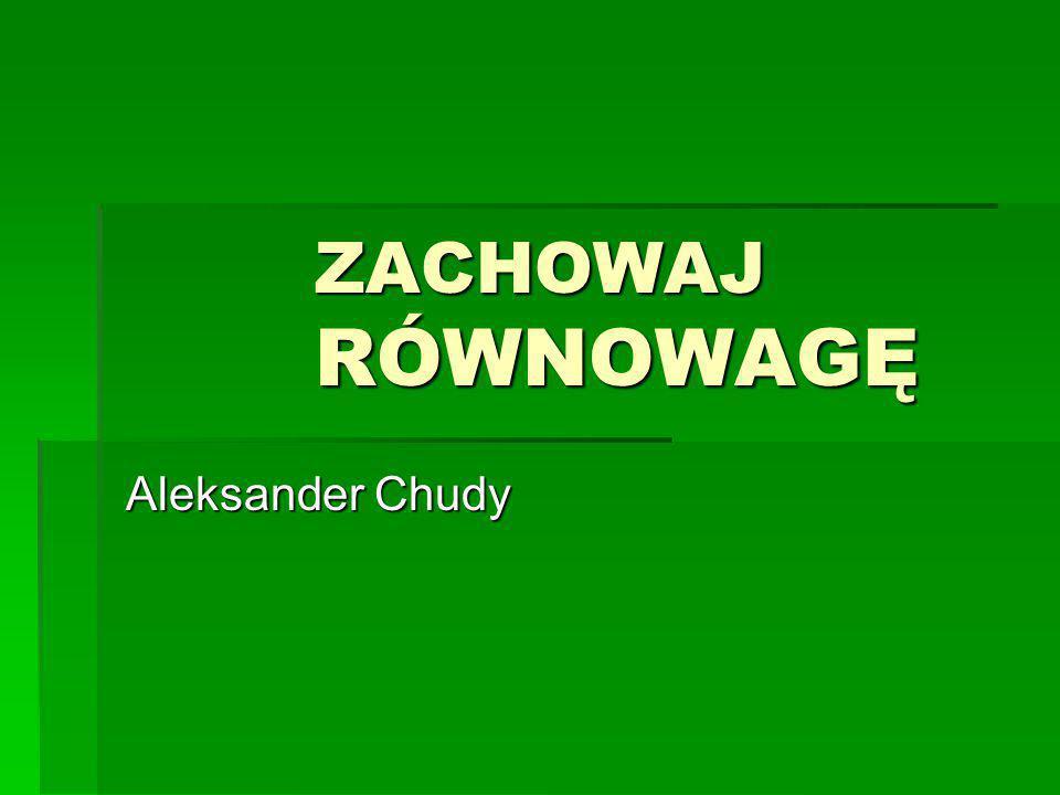 ZACHOWAJ RÓWNOWAGĘ ZACHOWAJ RÓWNOWAGĘ Aleksander Chudy