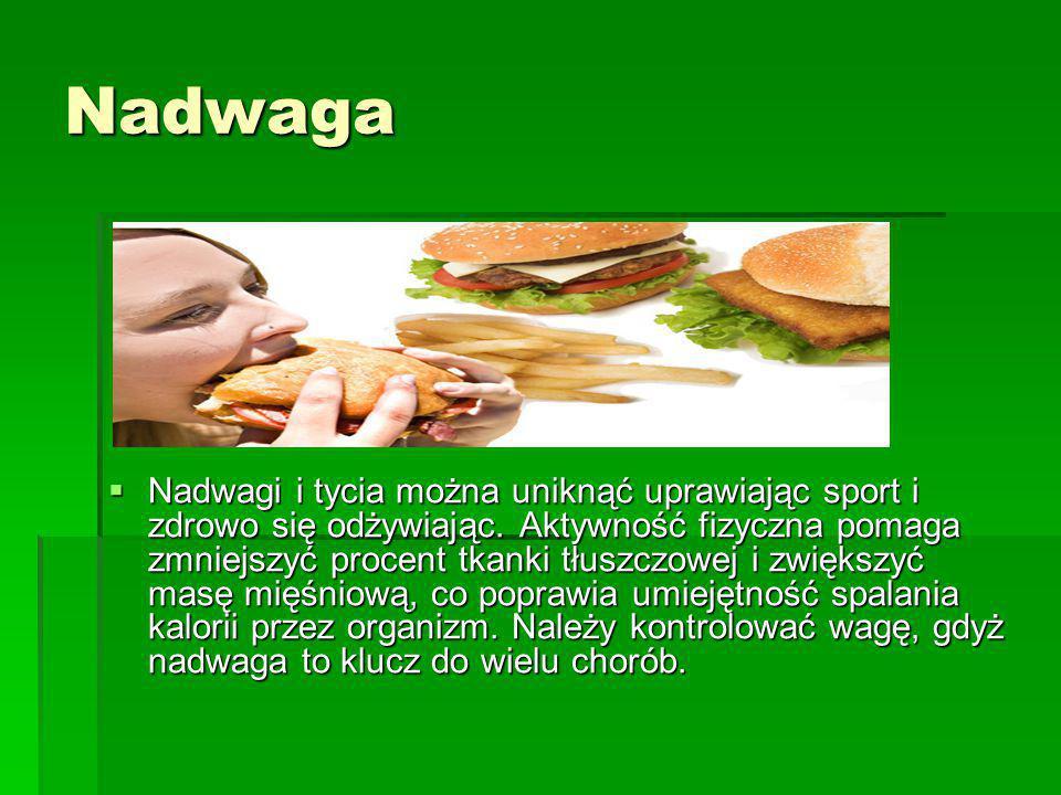 Nadwaga  Nadwagi i tycia można uniknąć uprawiając sport i zdrowo się odżywiając. Aktywność fizyczna pomaga zmniejszyć procent tkanki tłuszczowej i zw