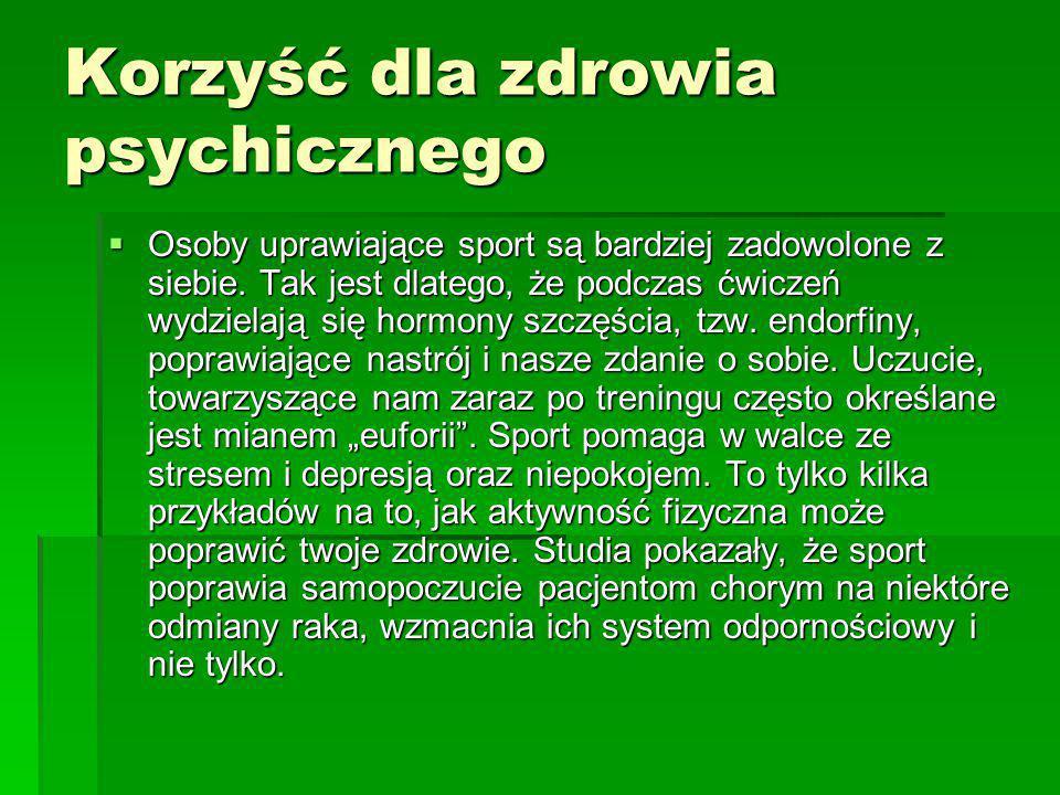 Korzyść dla zdrowia psychicznego  Osoby uprawiające sport są bardziej zadowolone z siebie. Tak jest dlatego, że podczas ćwiczeń wydzielają się hormon