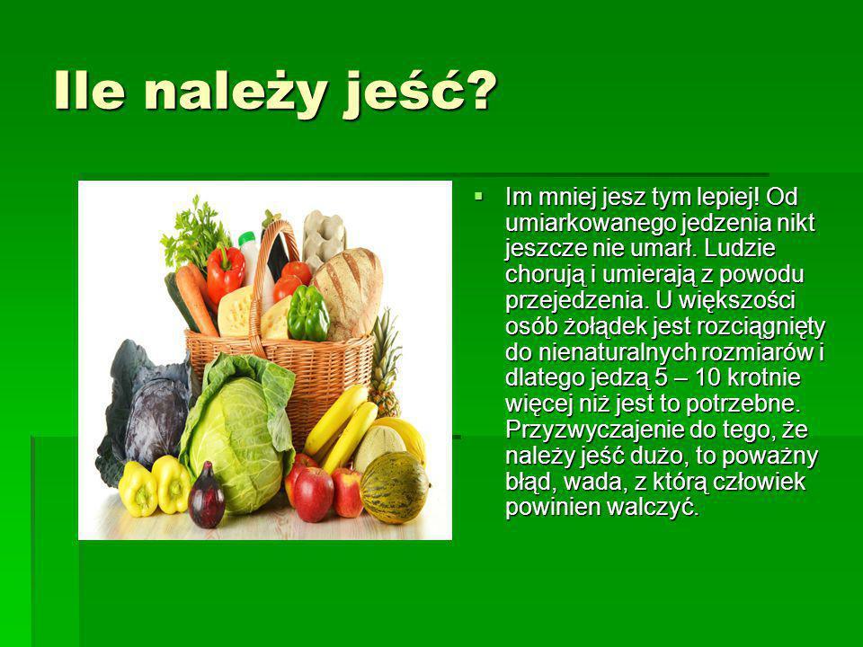 Ile należy jeść?  Im mniej jesz tym lepiej! Od umiarkowanego jedzenia nikt jeszcze nie umarł. Ludzie chorują i umierają z powodu przejedzenia. U więk