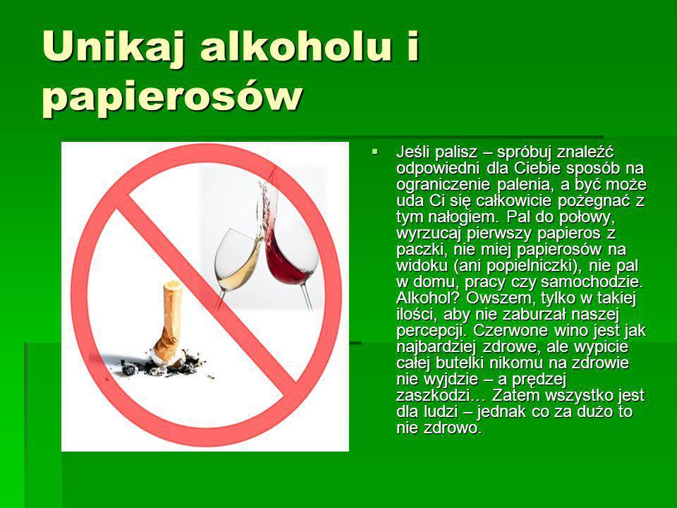 Unikaj alkoholu i papierosów  Jeśli palisz – spróbuj znaleźć odpowiedni dla Ciebie sposób na ograniczenie palenia, a być może uda Ci się całkowicie p