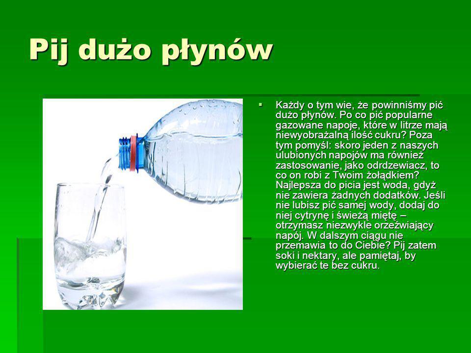 Pij dużo płynów  Każdy o tym wie, że powinniśmy pić dużo płynów. Po co pić popularne gazowane napoje, które w litrze mają niewyobrażalną ilość cukru?