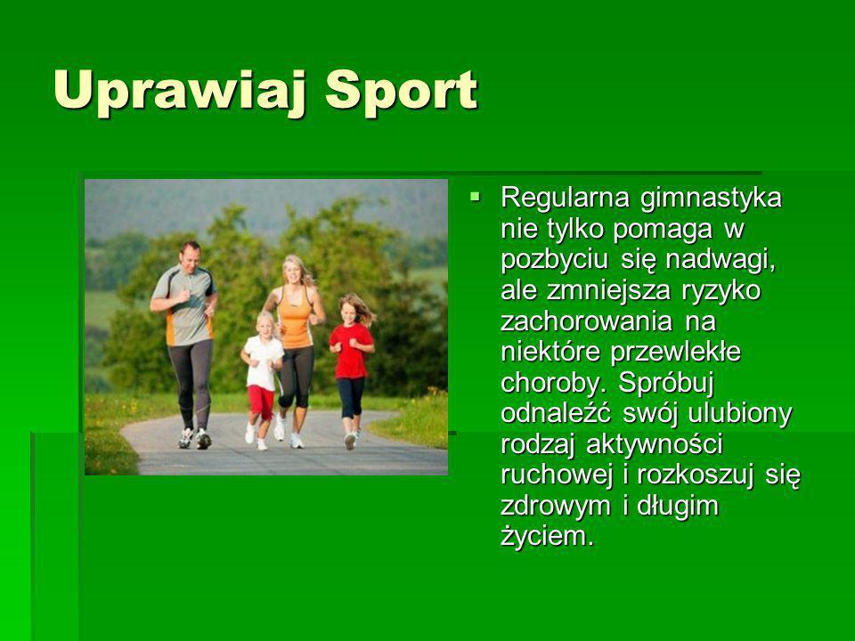 Uprawiaj Sport  Regularna gimnastyka nie tylko pomaga w pozbyciu się nadwagi, ale zmniejsza ryzyko zachorowania na niektóre przewlekłe choroby. Sprób