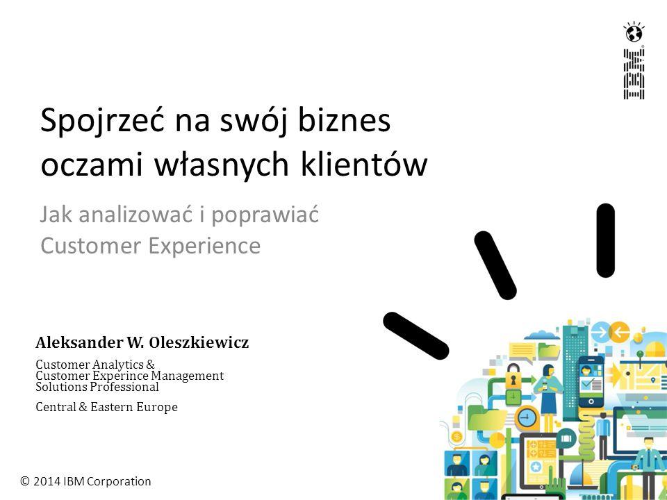 © 2014 IBM Corporation Spojrzeć na swój biznes oczami własnych klientów Jak analizować i poprawiać Customer Experience Aleksander W.